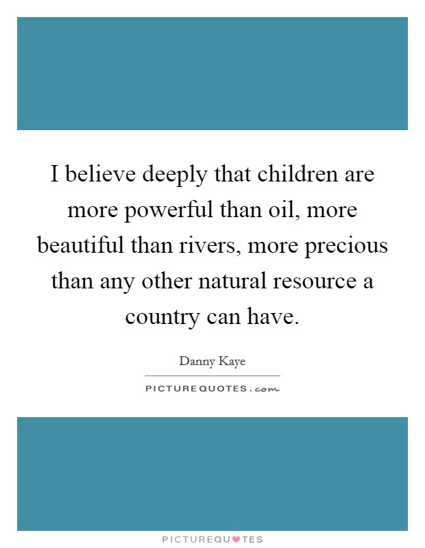 I believe deeply that children are more powerful than oil, more beautiful than rivers, more precious than any other natural resource a country can have Picture Quote #1