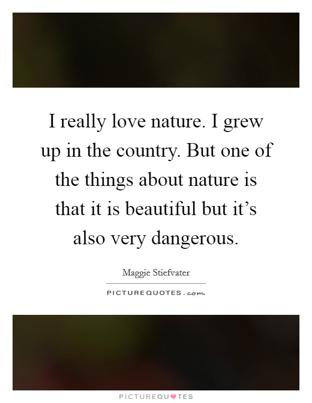 I really love nature. I grew up in the country. But one of the things about nature is that it is beautiful but it's also very dangerous Picture Quote #1