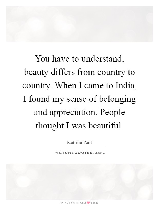 You have to understand, beauty differs from country to country. When I came to India, I found my sense of belonging and appreciation. People thought I was beautiful. Picture Quote #1