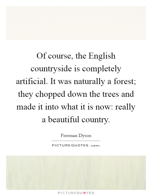 Of course, the English countryside is completely artificial. It was naturally a forest; they chopped down the trees and made it into what it is now: really a beautiful country Picture Quote #1