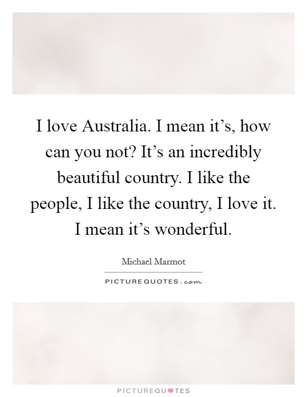 I love Australia. I mean it's, how can you not? It's an incredibly beautiful country. I like the people, I like the country, I love it. I mean it's wonderful Picture Quote #1