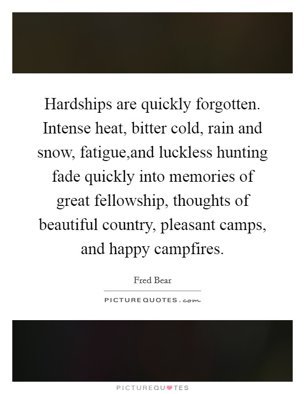 Hardships are quickly forgotten. Intense heat, bitter cold, rain and snow, fatigue,and luckless hunting fade quickly into memories of great fellowship, thoughts of beautiful country, pleasant camps, and happy campfires Picture Quote #1