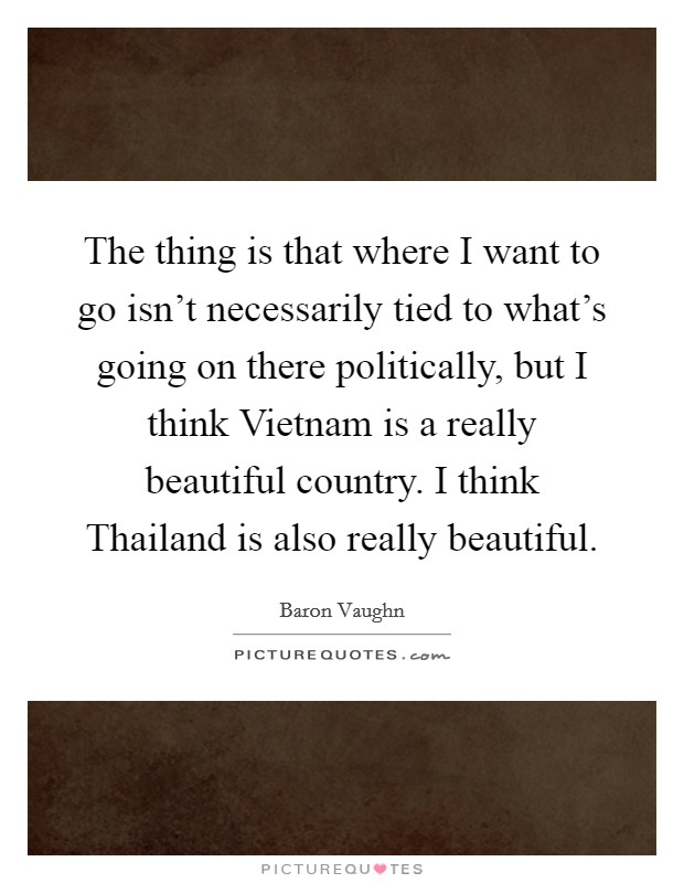 The thing is that where I want to go isn't necessarily tied to what's going on there politically, but I think Vietnam is a really beautiful country. I think Thailand is also really beautiful Picture Quote #1