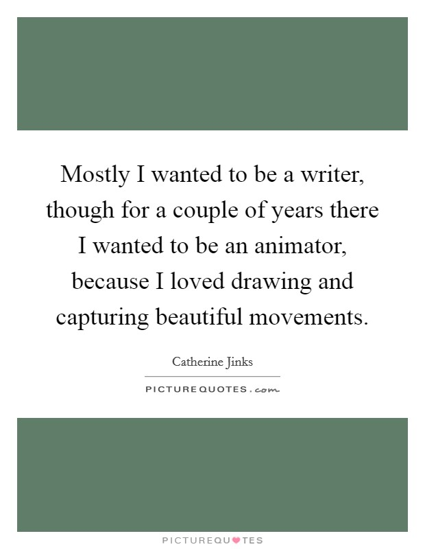 Mostly I wanted to be a writer, though for a couple of years there I wanted to be an animator, because I loved drawing and capturing beautiful movements Picture Quote #1