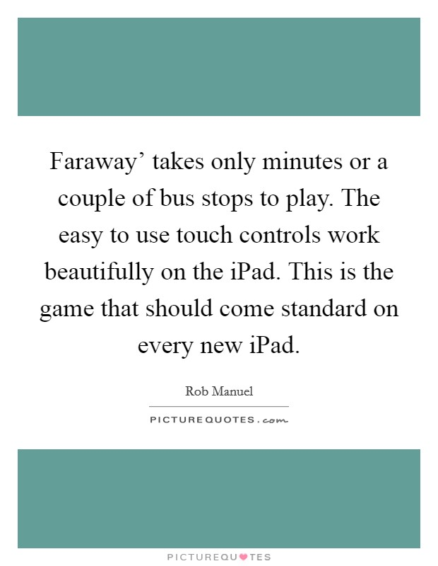 Faraway' takes only minutes or a couple of bus stops to play. The easy to use touch controls work beautifully on the iPad. This is the game that should come standard on every new iPad Picture Quote #1