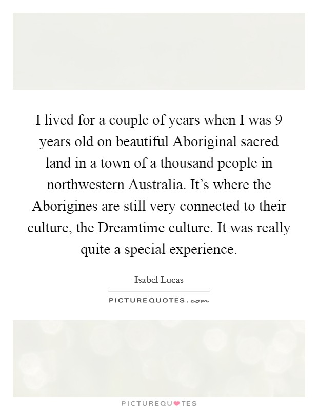 I lived for a couple of years when I was 9 years old on beautiful Aboriginal sacred land in a town of a thousand people in northwestern Australia. It's where the Aborigines are still very connected to their culture, the Dreamtime culture. It was really quite a special experience Picture Quote #1