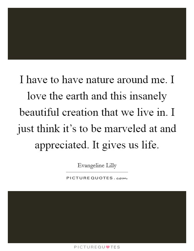 I have to have nature around me. I love the earth and this insanely beautiful creation that we live in. I just think it's to be marveled at and appreciated. It gives us life Picture Quote #1