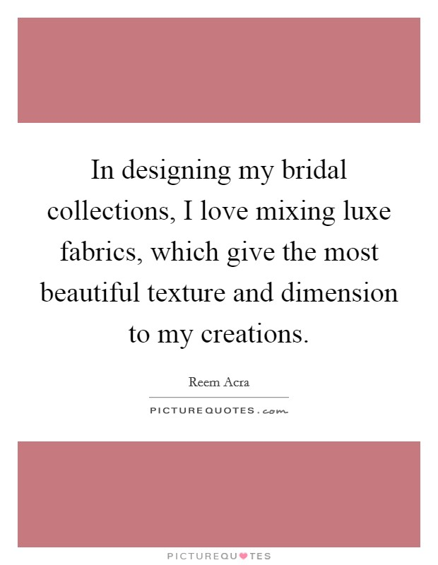 In designing my bridal collections, I love mixing luxe fabrics, which give the most beautiful texture and dimension to my creations Picture Quote #1