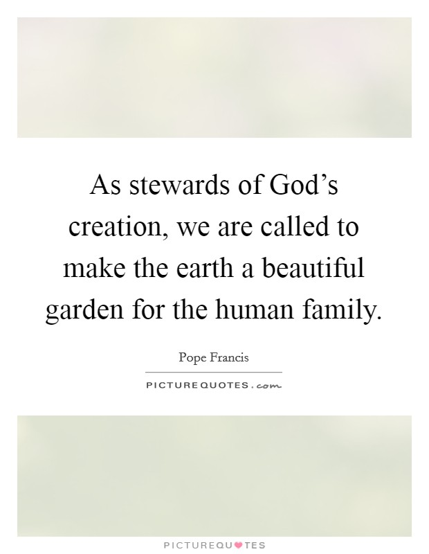 As stewards of God's creation, we are called to make the earth a beautiful garden for the human family Picture Quote #1