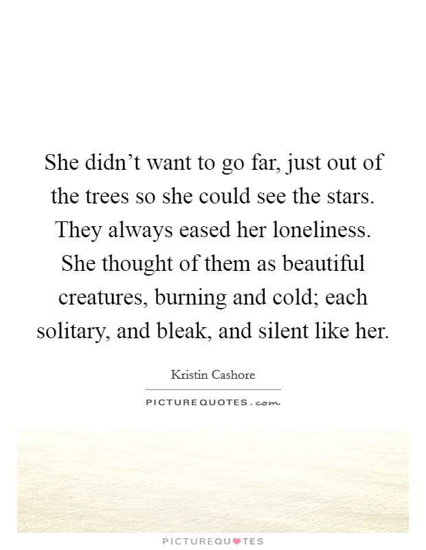 She didn't want to go far, just out of the trees so she could see the stars. They always eased her loneliness. She thought of them as beautiful creatures, burning and cold; each solitary, and bleak, and silent like her Picture Quote #1