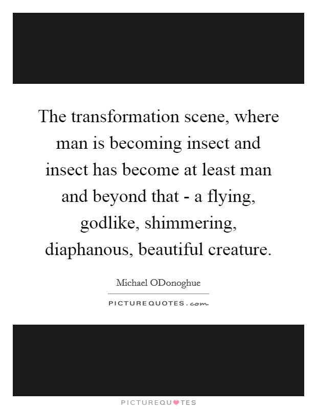 The transformation scene, where man is becoming insect and insect has become at least man and beyond that - a flying, godlike, shimmering, diaphanous, beautiful creature Picture Quote #1