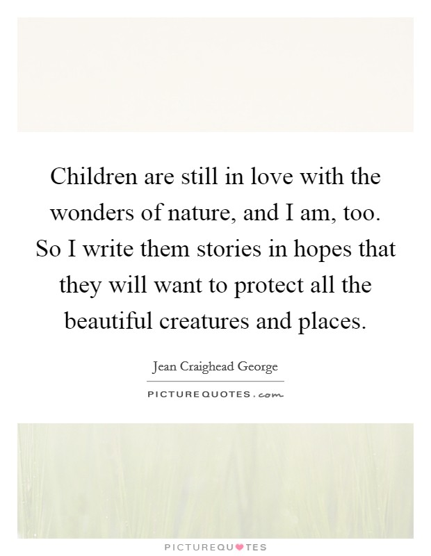 Children are still in love with the wonders of nature, and I am, too. So I write them stories in hopes that they will want to protect all the beautiful creatures and places Picture Quote #1
