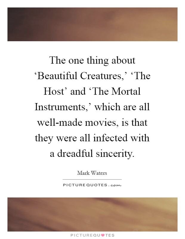 The one thing about 'Beautiful Creatures,' 'The Host' and 'The Mortal Instruments,' which are all well-made movies, is that they were all infected with a dreadful sincerity Picture Quote #1