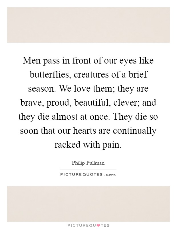 Men pass in front of our eyes like butterflies, creatures of a brief season. We love them; they are brave, proud, beautiful, clever; and they die almost at once. They die so soon that our hearts are continually racked with pain Picture Quote #1