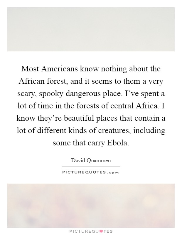 Most Americans know nothing about the African forest, and it seems to them a very scary, spooky dangerous place. I've spent a lot of time in the forests of central Africa. I know they're beautiful places that contain a lot of different kinds of creatures, including some that carry Ebola Picture Quote #1