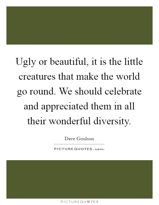 Ugly or beautiful, it is the little creatures that make the world go round. We should celebrate and appreciated them in all their wonderful diversity Picture Quote #1