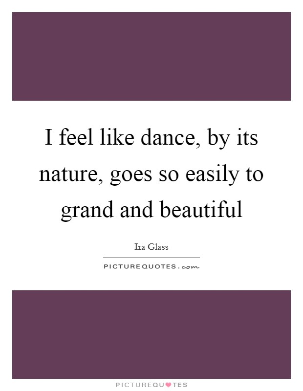 I feel like dance, by its nature, goes so easily to grand and beautiful Picture Quote #1