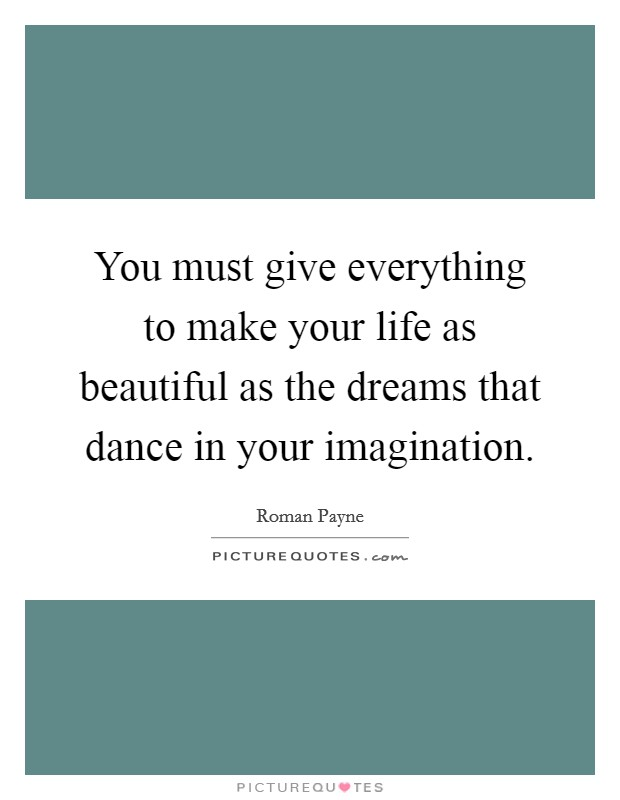 You must give everything to make your life as beautiful as the dreams that dance in your imagination Picture Quote #1