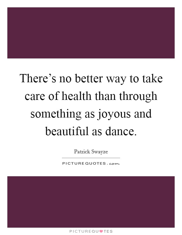 There's no better way to take care of health than through something as joyous and beautiful as dance Picture Quote #1