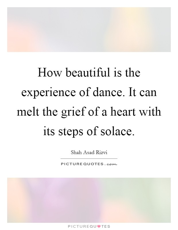 How beautiful is the experience of dance. It can melt the grief of a heart with its steps of solace Picture Quote #1