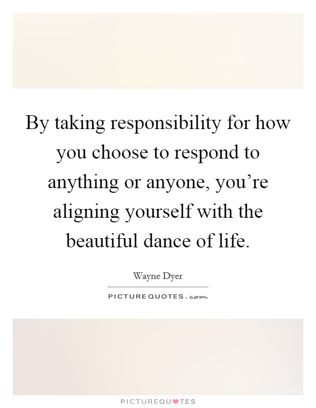 By taking responsibility for how you choose to respond to anything or anyone, you're aligning yourself with the beautiful dance of life Picture Quote #1