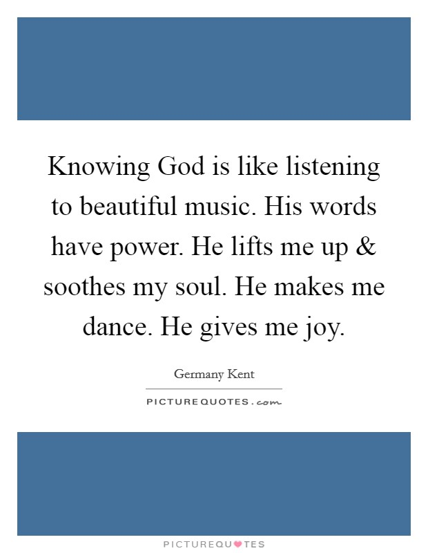 Knowing God is like listening to beautiful music. His words have power. He lifts me up and soothes my soul. He makes me dance. He gives me joy Picture Quote #1