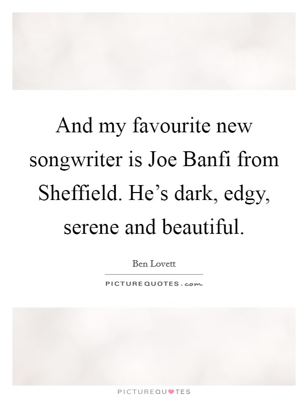 And my favourite new songwriter is Joe Banfi from Sheffield. He's dark, edgy, serene and beautiful Picture Quote #1