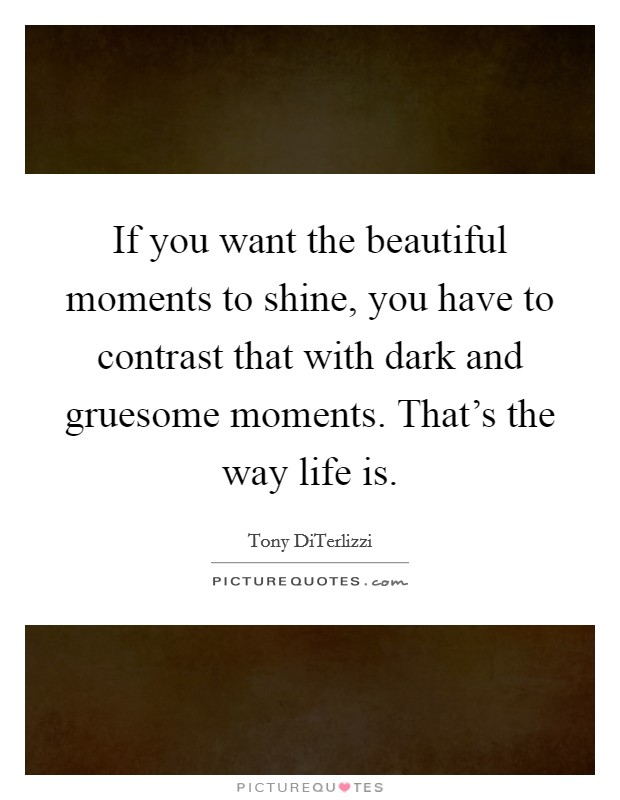 If you want the beautiful moments to shine, you have to contrast that with dark and gruesome moments. That's the way life is Picture Quote #1