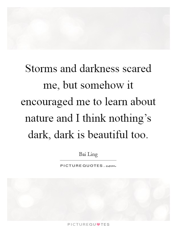Storms and darkness scared me, but somehow it encouraged me to learn about nature and I think nothing's dark, dark is beautiful too Picture Quote #1