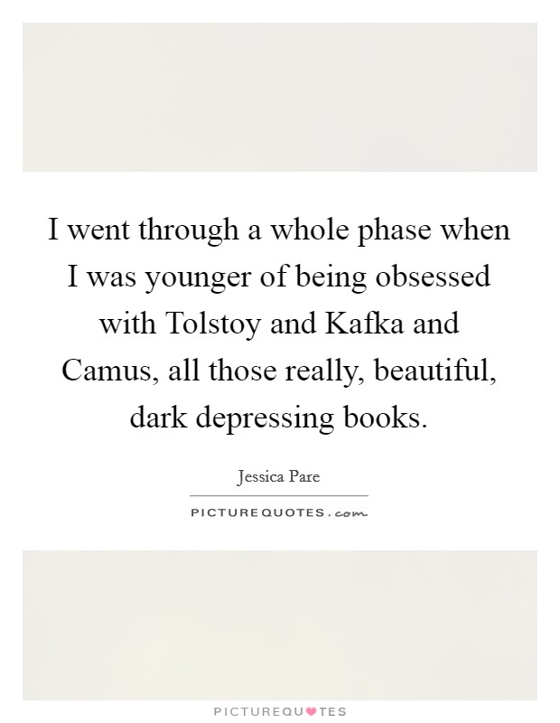 I went through a whole phase when I was younger of being obsessed with Tolstoy and Kafka and Camus, all those really, beautiful, dark depressing books Picture Quote #1
