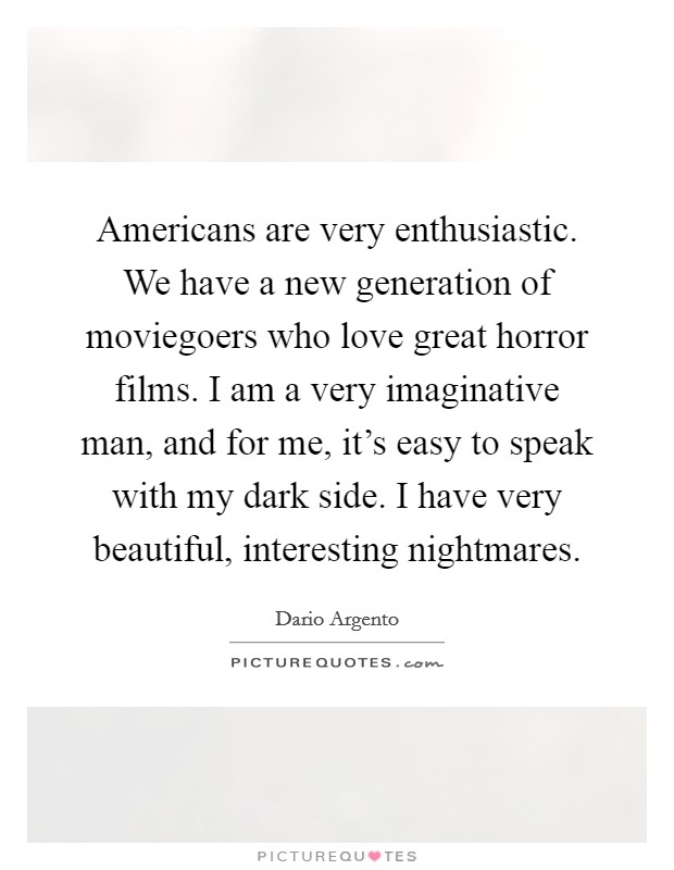 Americans are very enthusiastic. We have a new generation of moviegoers who love great horror films. I am a very imaginative man, and for me, it's easy to speak with my dark side. I have very beautiful, interesting nightmares Picture Quote #1