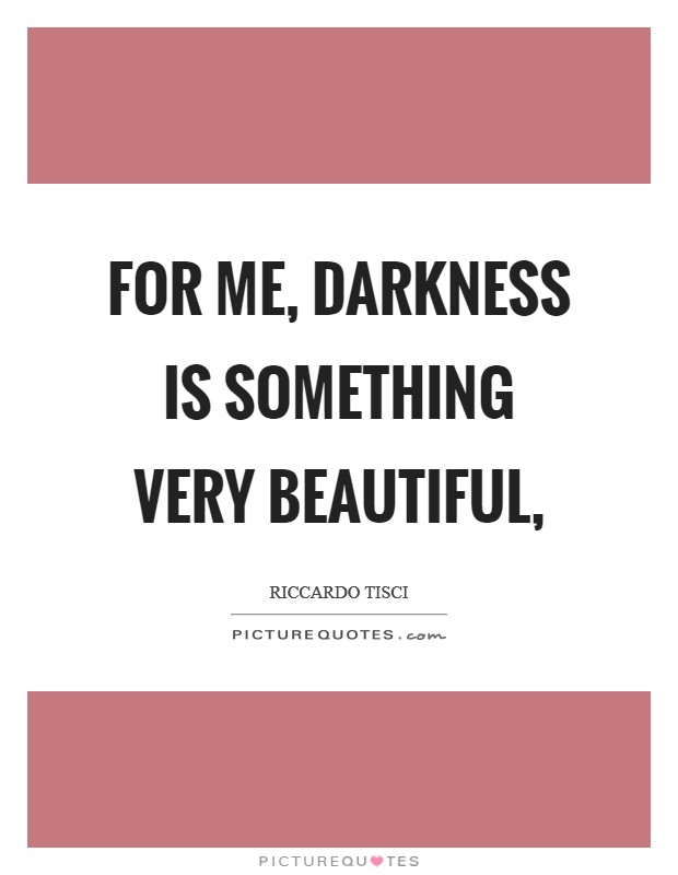 For me, darkness is something very beautiful, Picture Quote #1