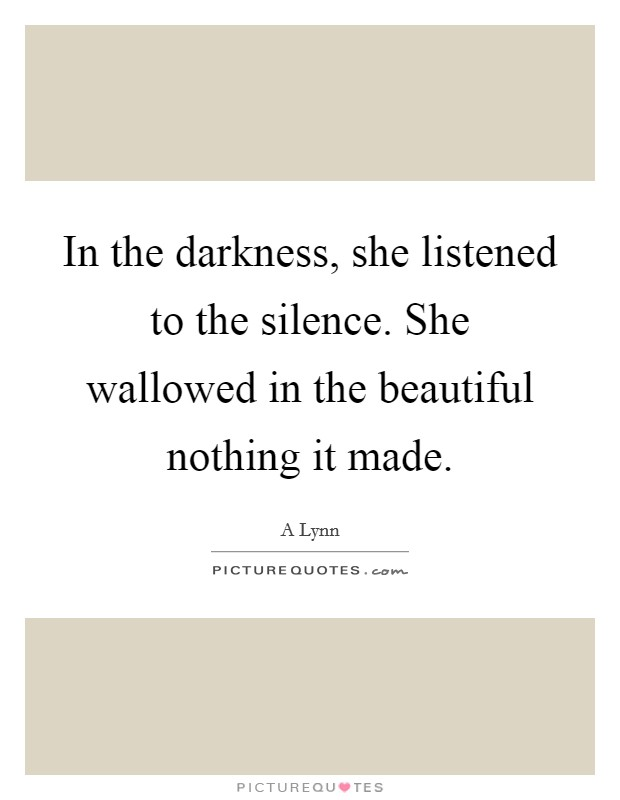 In the darkness, she listened to the silence. She wallowed in the beautiful nothing it made Picture Quote #1