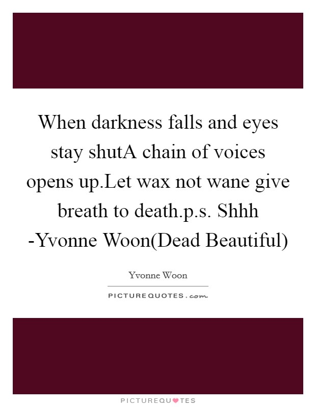 When darkness falls and eyes stay shutA chain of voices opens up.Let wax not wane give breath to death.p.s. Shhh -Yvonne Woon(Dead Beautiful) Picture Quote #1