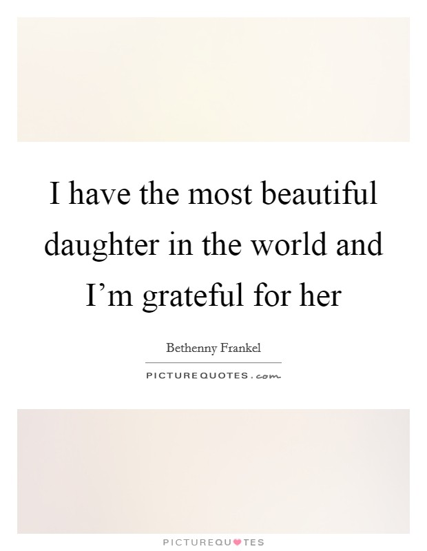 I have the most beautiful daughter in the world and I'm grateful for her Picture Quote #1