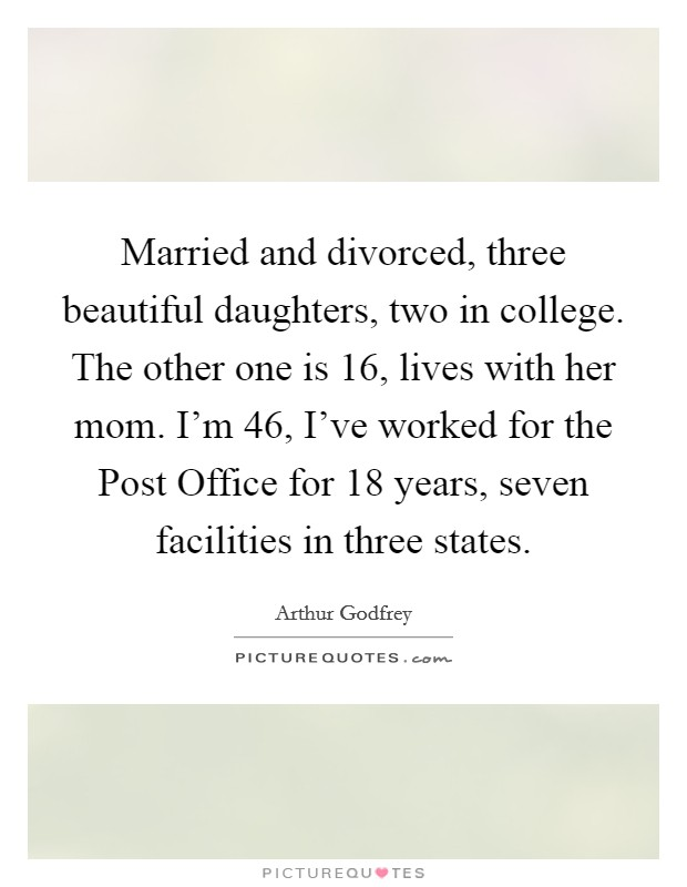 Married and divorced, three beautiful daughters, two in college. The other one is 16, lives with her mom. I'm 46, I've worked for the Post Office for 18 years, seven facilities in three states Picture Quote #1