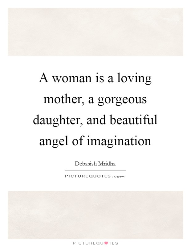 A woman is a loving mother, a gorgeous daughter, and beautiful angel of imagination Picture Quote #1