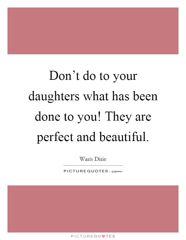 Don't do to your daughters what has been done to you! They are perfect and beautiful Picture Quote #1