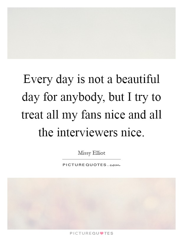 Every day is not a beautiful day for anybody, but I try to treat all my fans nice and all the interviewers nice Picture Quote #1