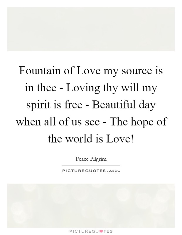 Fountain of Love my source is in thee - Loving thy will my spirit is free - Beautiful day when all of us see - The hope of the world is Love! Picture Quote #1