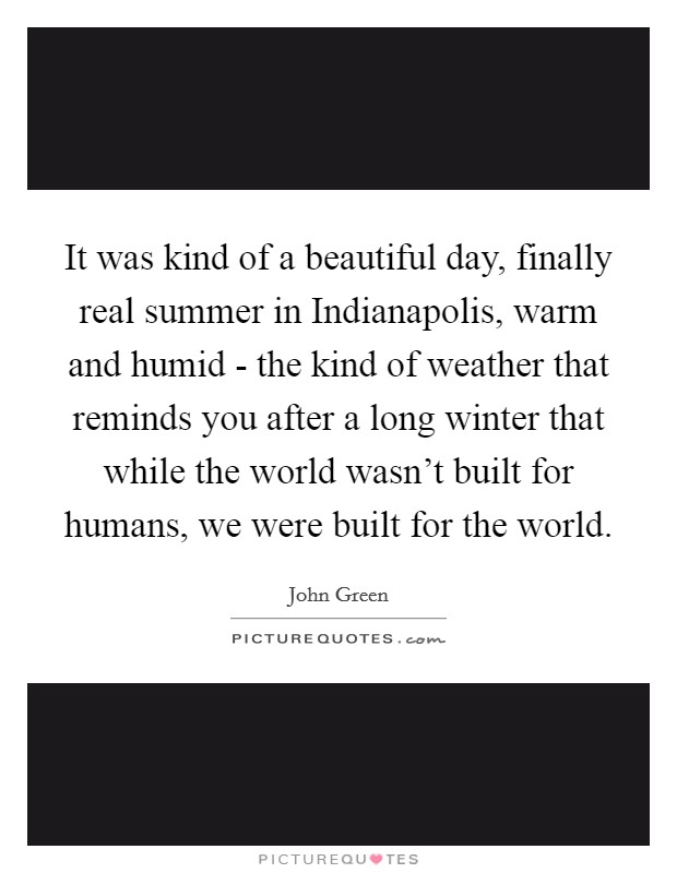 It was kind of a beautiful day, finally real summer in Indianapolis, warm and humid - the kind of weather that reminds you after a long winter that while the world wasn't built for humans, we were built for the world Picture Quote #1