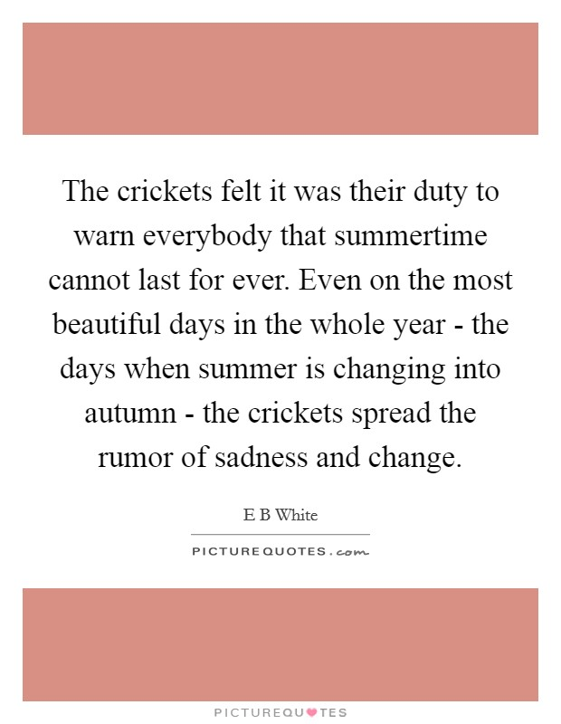 The crickets felt it was their duty to warn everybody that summertime cannot last for ever. Even on the most beautiful days in the whole year - the days when summer is changing into autumn - the crickets spread the rumor of sadness and change Picture Quote #1