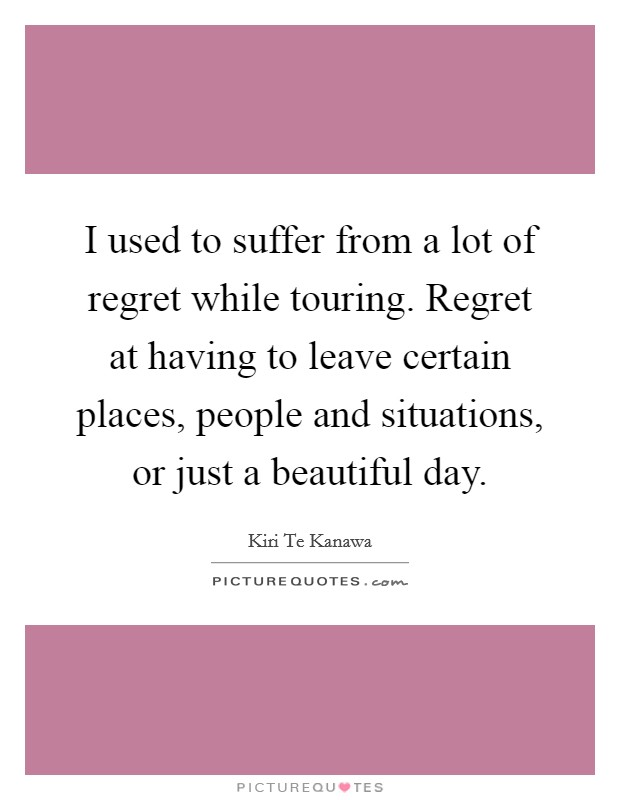 I used to suffer from a lot of regret while touring. Regret at having to leave certain places, people and situations, or just a beautiful day Picture Quote #1