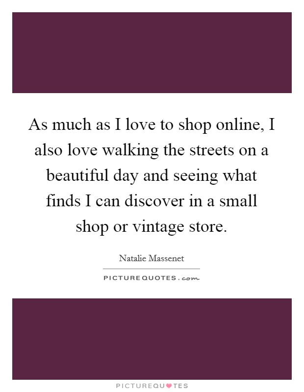 As much as I love to shop online, I also love walking the streets on a beautiful day and seeing what finds I can discover in a small shop or vintage store Picture Quote #1