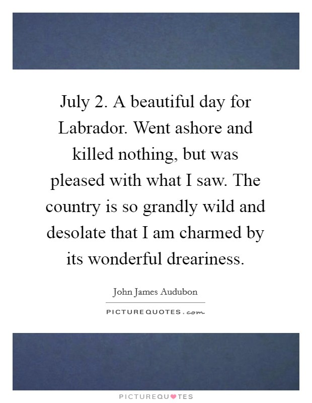 July 2. A beautiful day for Labrador. Went ashore and killed nothing, but was pleased with what I saw. The country is so grandly wild and desolate that I am charmed by its wonderful dreariness Picture Quote #1
