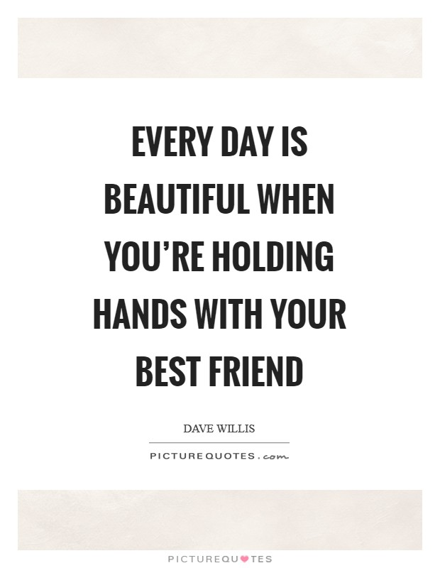 Every day is beautiful when you're holding hands with your best friend Picture Quote #1