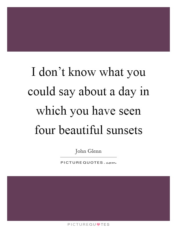 I don't know what you could say about a day in which you have seen four beautiful sunsets Picture Quote #1