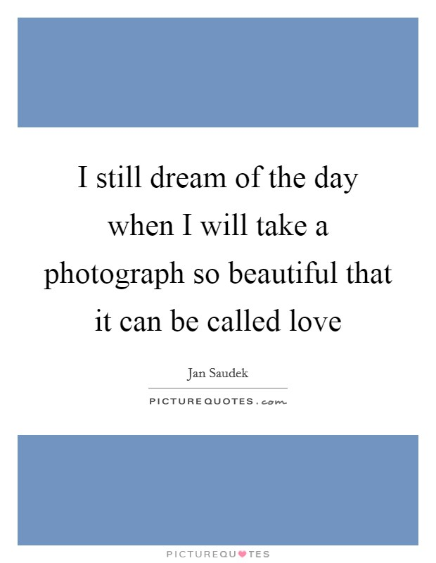 I still dream of the day when I will take a photograph so beautiful that it can be called love Picture Quote #1