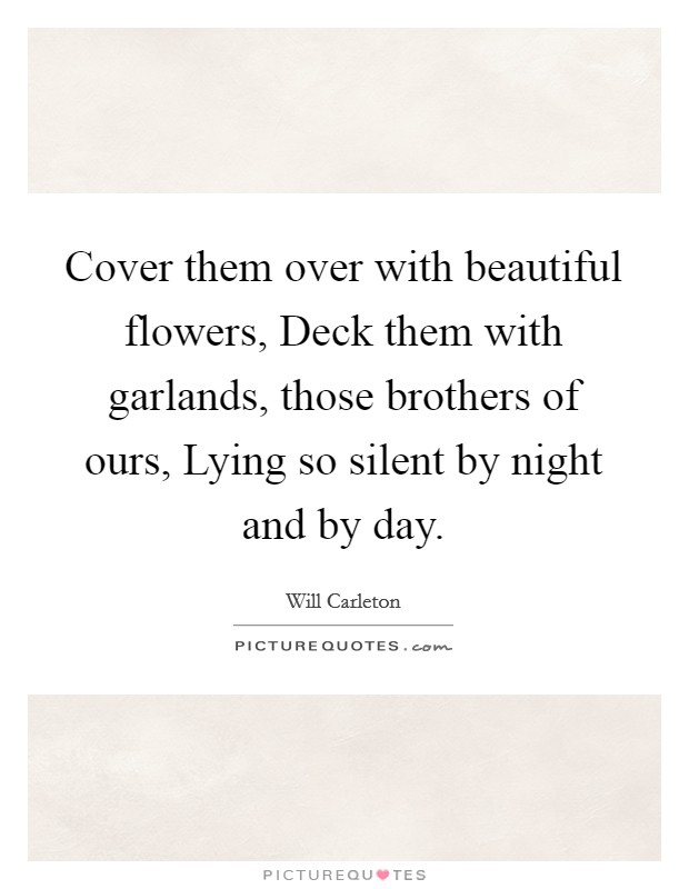Cover them over with beautiful flowers, Deck them with garlands, those brothers of ours, Lying so silent by night and by day Picture Quote #1