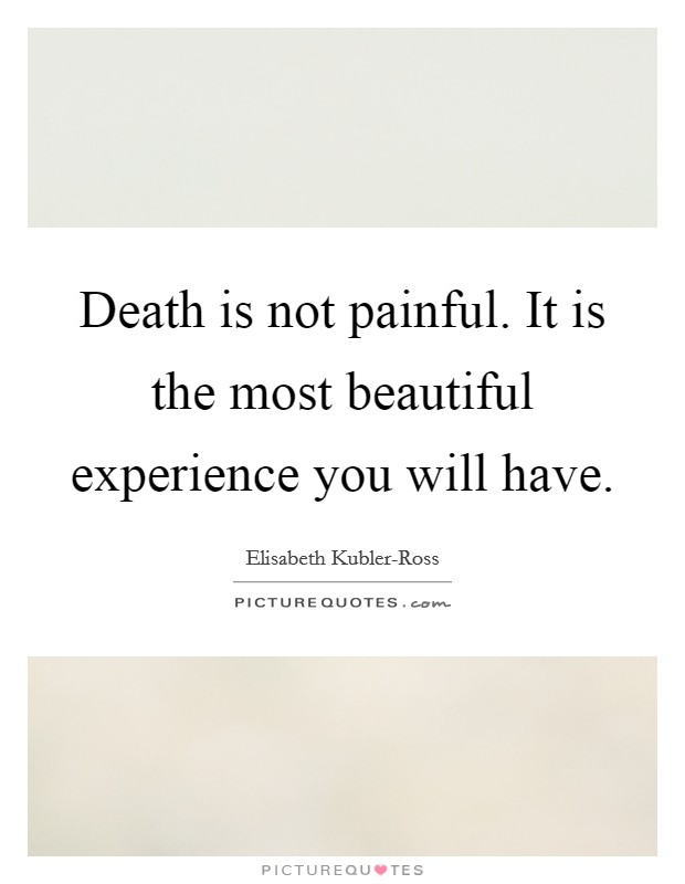 Death is not painful. It is the most beautiful experience you will have Picture Quote #1